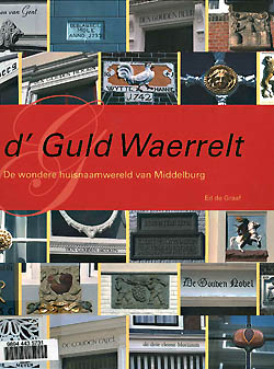 Omslag boek 'd'Guld Waerrelt, de wondere huisnaamwereld van Middelburg' door Ed de Graaf.